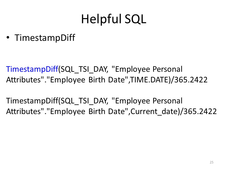 Helpful SQL TimestampDiff 25 TimestampDiff(SQL_TSI_DAY, Employee Personal Attributes . Employee Birth Date ,TIME.DATE)/365.2422 TimestampDiff(SQL_TSI_DAY, Employee Personal Attributes . Employee Birth Date ,Current_date)/365.2422