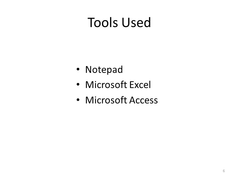 Tools Used Notepad Microsoft Excel Microsoft Access 6
