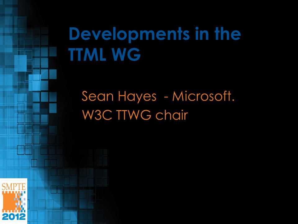 Developments in the TTML WG Sean Hayes - Microsoft. W3C TTWG chair