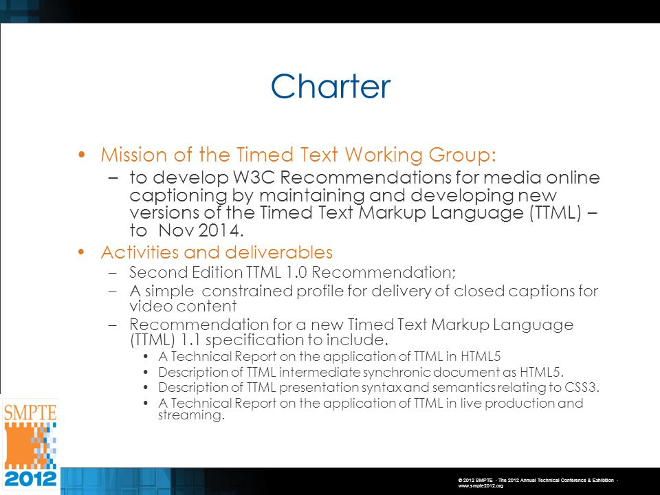 © 2012 SMPTE · The 2012 Annual Technical Conference & Exhibition · www.smpte2012.org Charter Mission of the Timed Text Working Group: –to develop W3C Recommendations for media online captioning by maintaining and developing new versions of the Timed Text Markup Language (TTML) – to Nov 2014.
