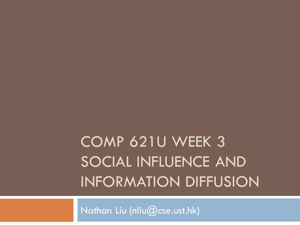 COMP 621U WEEK 3 SOCIAL INFLUENCE AND INFORMATION DIFFUSION Nathan Liu (nliu@cse.ust.hk)