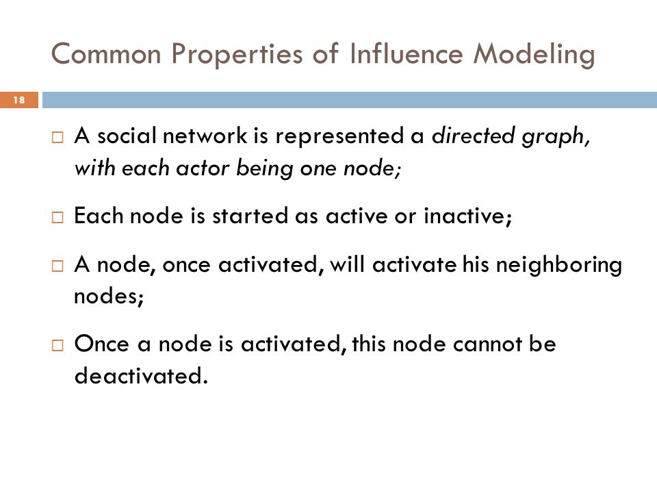 Common Properties of Influence Modeling  A social network is represented a directed graph, with each actor being one node;  Each node is started as