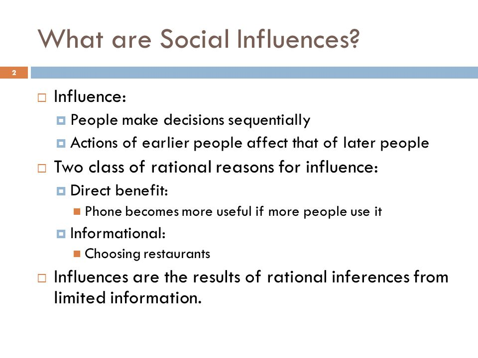 What are Social Influences?  Influence:  People make decisions sequentially  Actions of earlier people affect that of later people  Two class of r