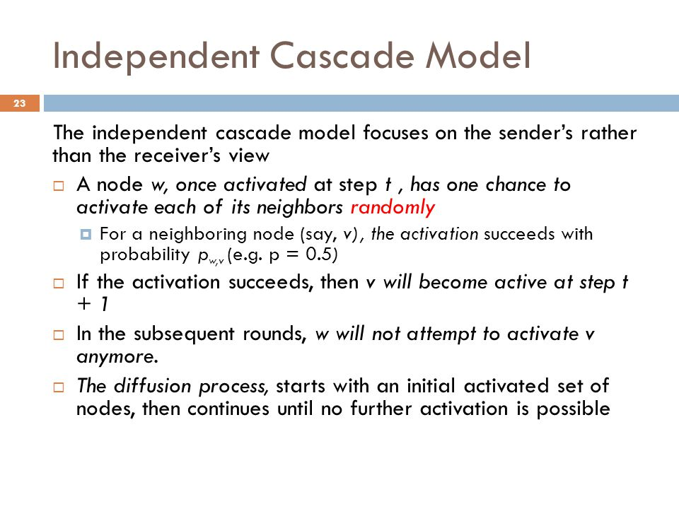 Independent Cascade Model The independent cascade model focuses on the sender's rather than the receiver's view  A node w, once activated at step t,