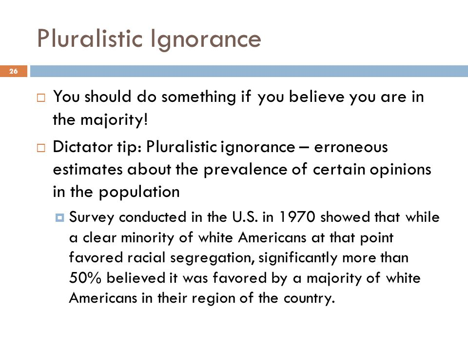 Pluralistic Ignorance  You should do something if you believe you are in the majority!  Dictator tip: Pluralistic ignorance – erroneous estimates ab