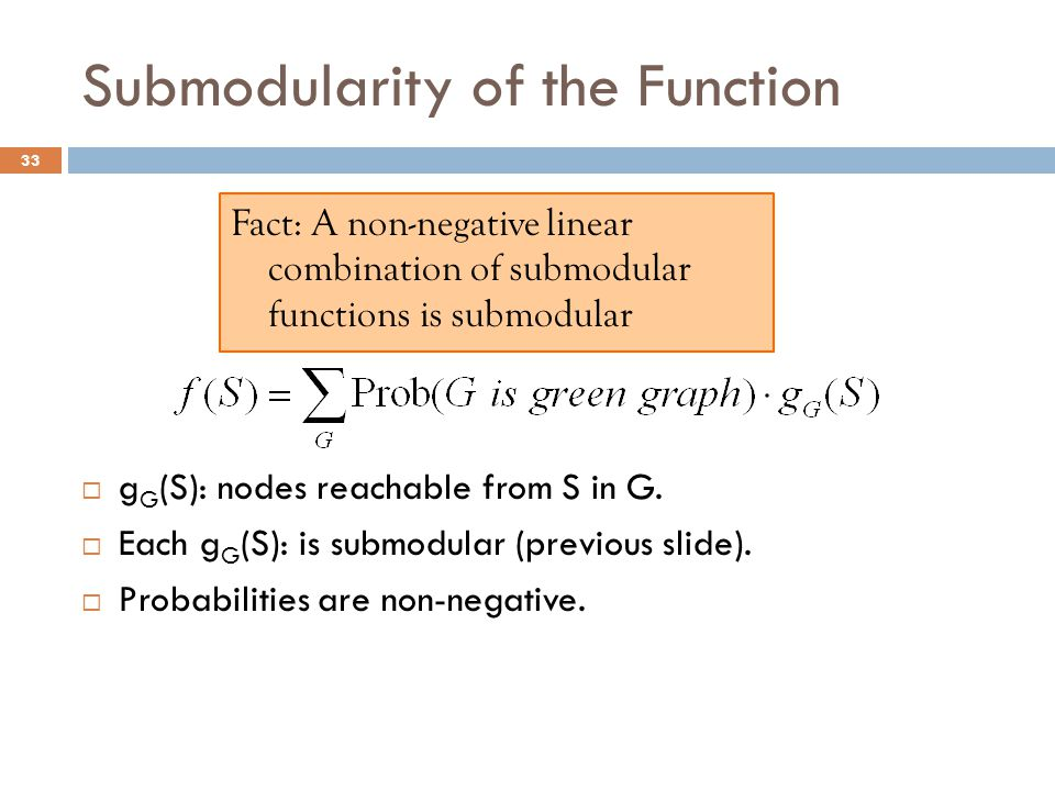 Submodularity of the Function  g G (S): nodes reachable from S in G.  Each g G (S): is submodular (previous slide).  Probabilities are non-negative