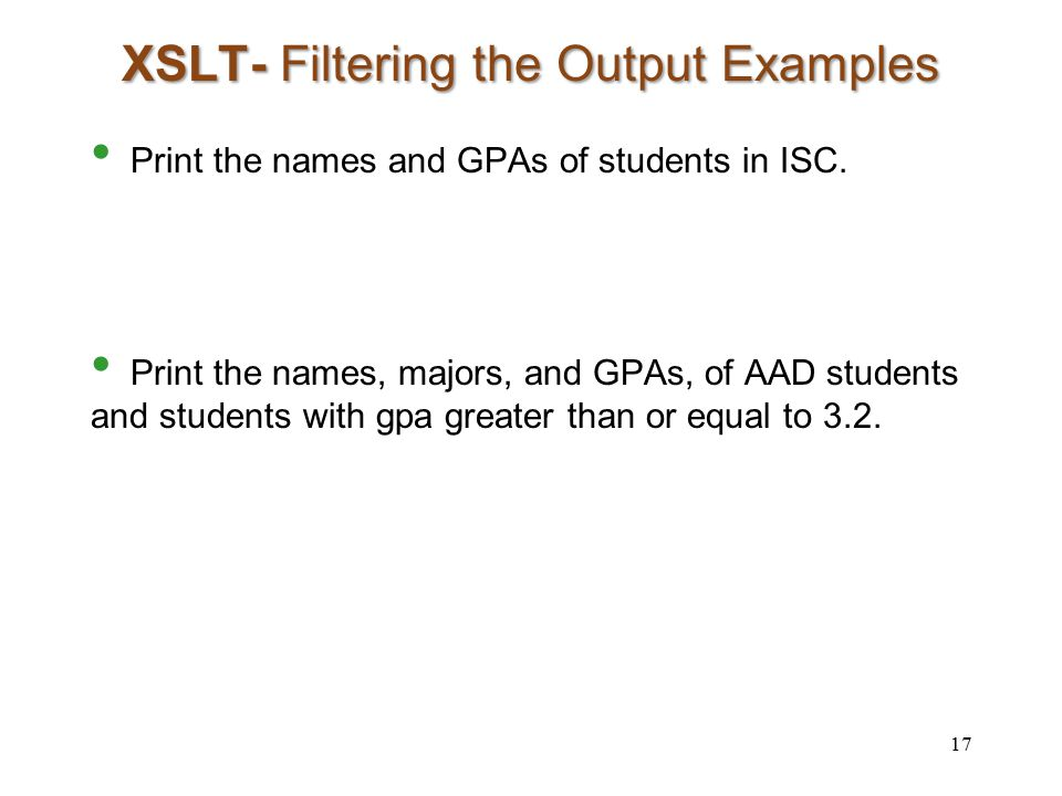 XSLT- Filtering the Output Examples Print the names and GPAs of students in ISC. Print the names, majors, and GPAs, of AAD students and students with