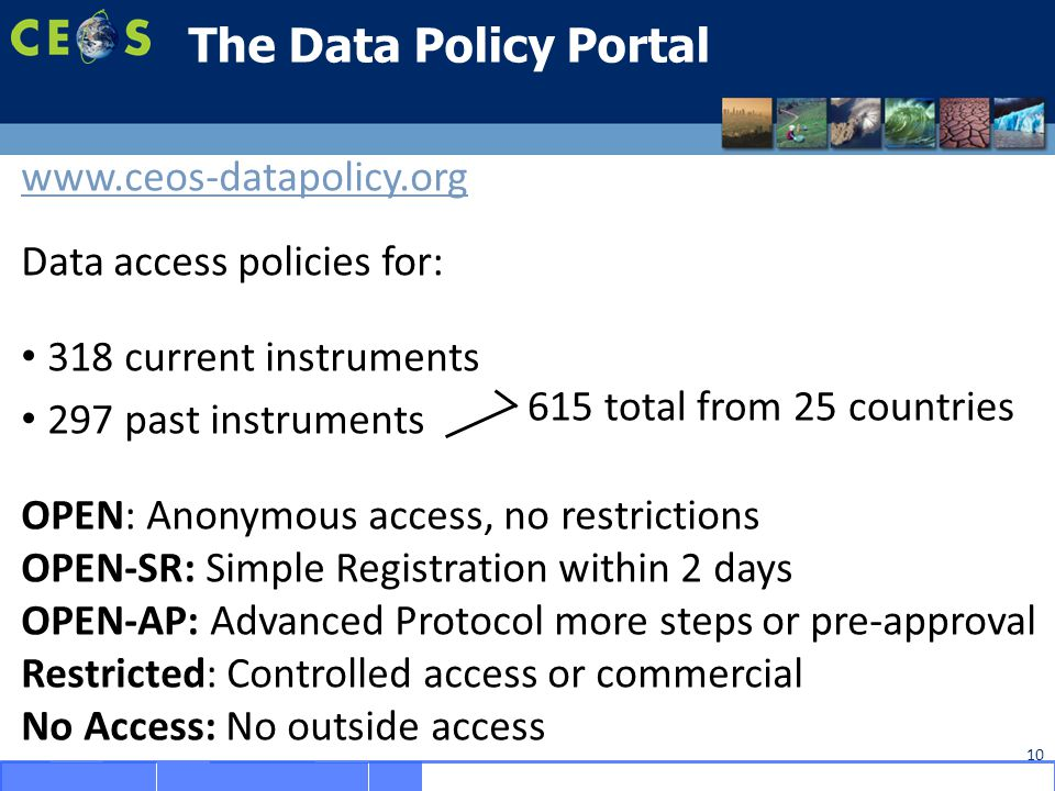 10 The Data Policy Portal www.ceos-datapolicy.org Data access policies for: 318 current instruments 297 past instruments OPEN: Anonymous access, no restrictions OPEN-SR: Simple Registration within 2 days OPEN-AP: Advanced Protocol more steps or pre-approval Restricted: Controlled access or commercial No Access: No outside access 615 total from 25 countries