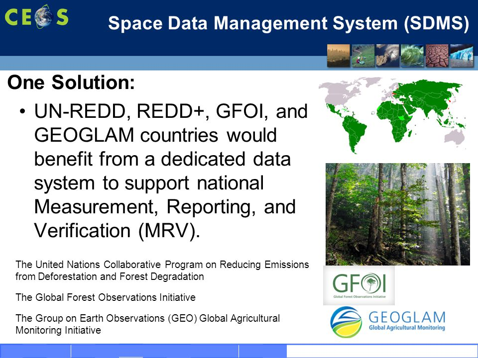 14 Space Data Management System (SDMS) One Solution: UN-REDD, REDD+, GFOI, and GEOGLAM countries would benefit from a dedicated data system to support national Measurement, Reporting, and Verification (MRV).
