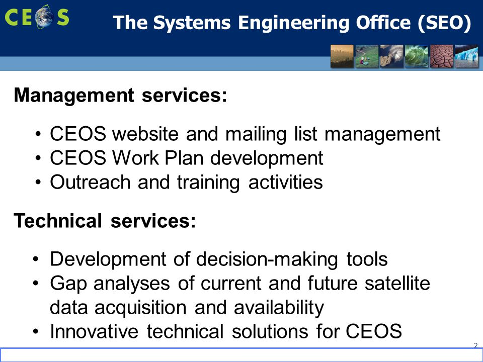 The Systems Engineering Office (SEO) 2 Management services: CEOS website and mailing list management CEOS Work Plan development Outreach and training activities Technical services: Development of decision-making tools Gap analyses of current and future satellite data acquisition and availability Innovative technical solutions for CEOS