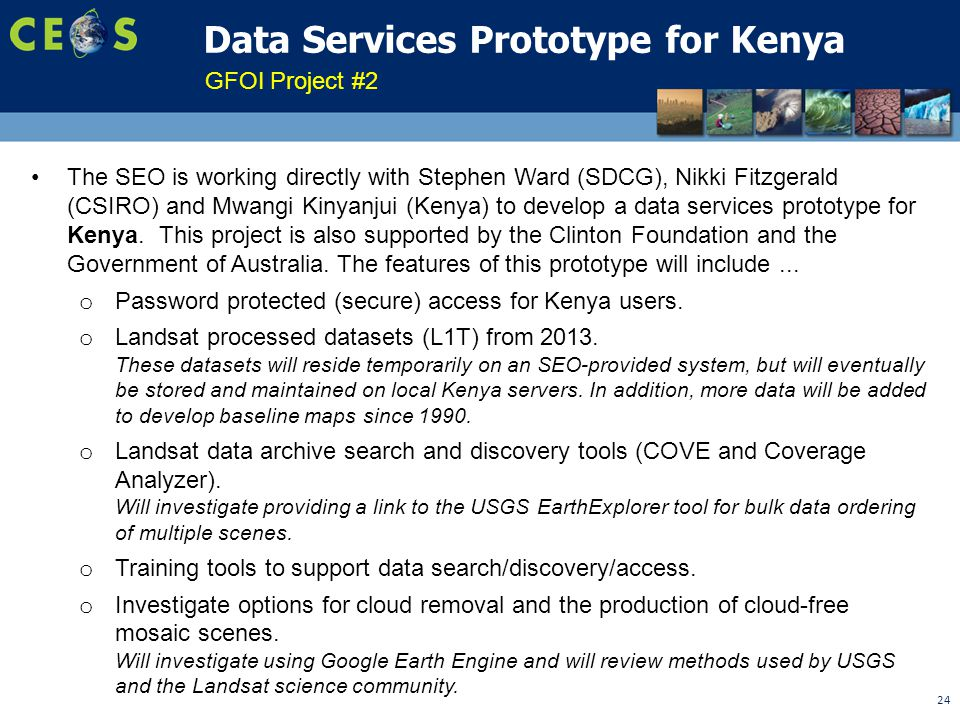 24 Data Services Prototype for Kenya The SEO is working directly with Stephen Ward (SDCG), Nikki Fitzgerald (CSIRO) and Mwangi Kinyanjui (Kenya) to develop a data services prototype for Kenya.