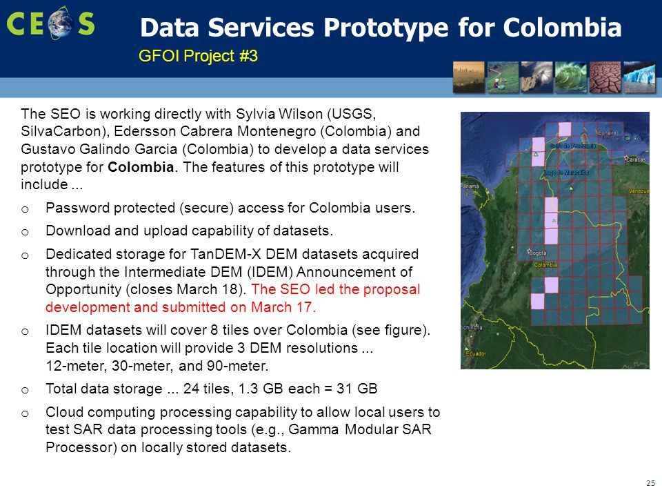 25 Data Services Prototype for Colombia GFOI Project #3 The SEO is working directly with Sylvia Wilson (USGS, SilvaCarbon), Edersson Cabrera Montenegro (Colombia) and Gustavo Galindo Garcia (Colombia) to develop a data services prototype for Colombia.