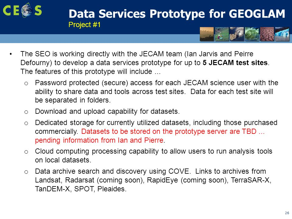 26 Data Services Prototype for GEOGLAM The SEO is working directly with the JECAM team (Ian Jarvis and Peirre Defourny) to develop a data services prototype for up to 5 JECAM test sites.