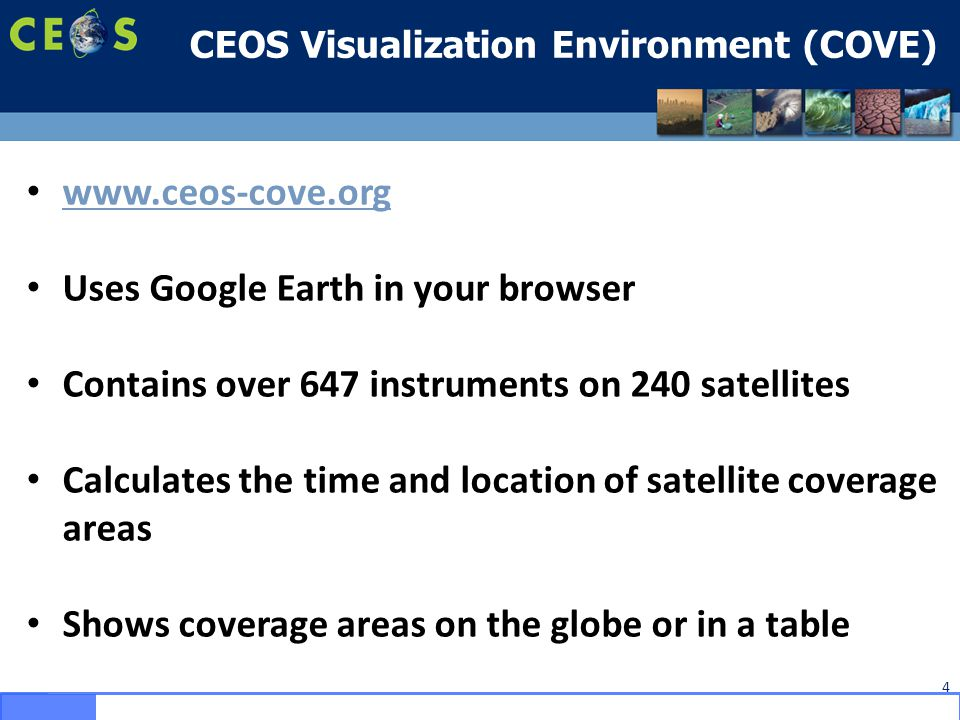 CEOS Visualization Environment (COVE) 4 www.ceos-cove.org Uses Google Earth in your browser Contains over 647 instruments on 240 satellites Calculates the time and location of satellite coverage areas Shows coverage areas on the globe or in a table