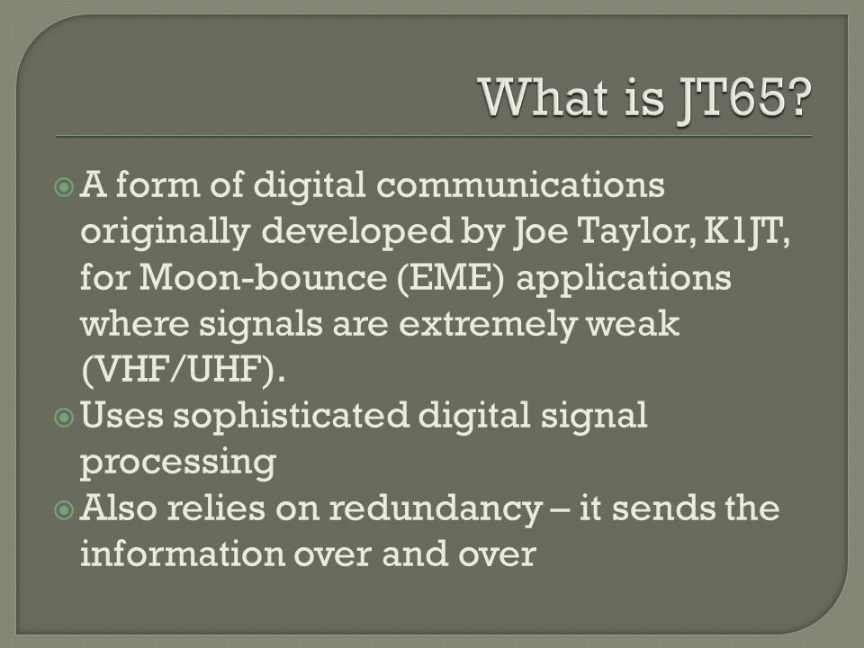  A form of digital communications originally developed by Joe Taylor, K1JT, for Moon-bounce (EME) applications where signals are extremely weak (VHF/UHF).