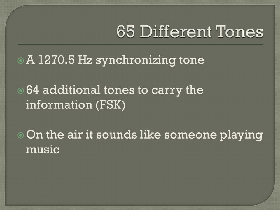  A Hz synchronizing tone  64 additional tones to carry the information (FSK)  On the air it sounds like someone playing music