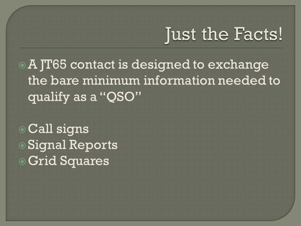  A JT65 contact is designed to exchange the bare minimum information needed to qualify as a QSO  Call signs  Signal Reports  Grid Squares