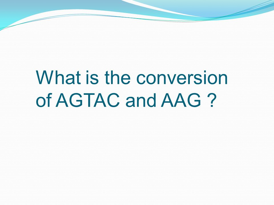 What is the conversion of AGTAC and AAG