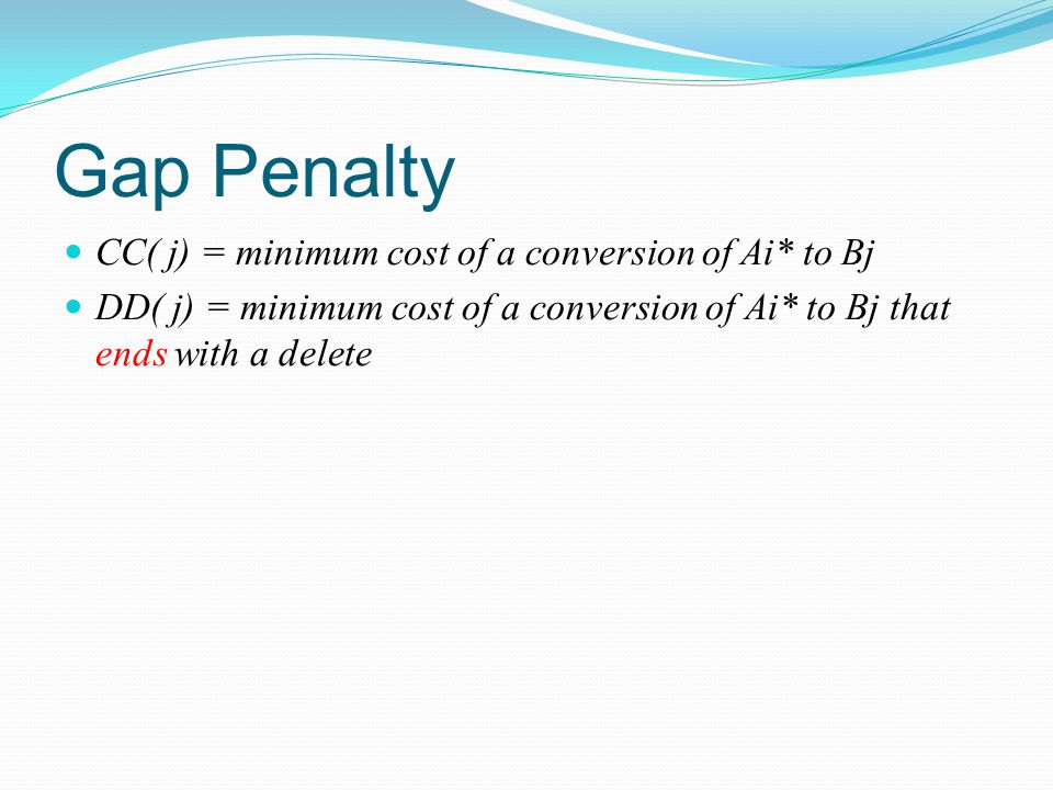Gap Penalty CC( j) = minimum cost of a conversion of Ai* to Bj DD( j) = minimum cost of a conversion of Ai* to Bj that ends with a delete