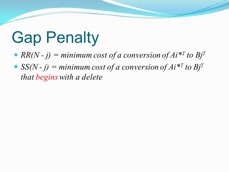 Gap Penalty RR(N - j) = minimum cost of a conversion of Ai* T to Bj T SS(N - j) = minimum cost of a conversion of Ai* T to Bj T that begins with a delete
