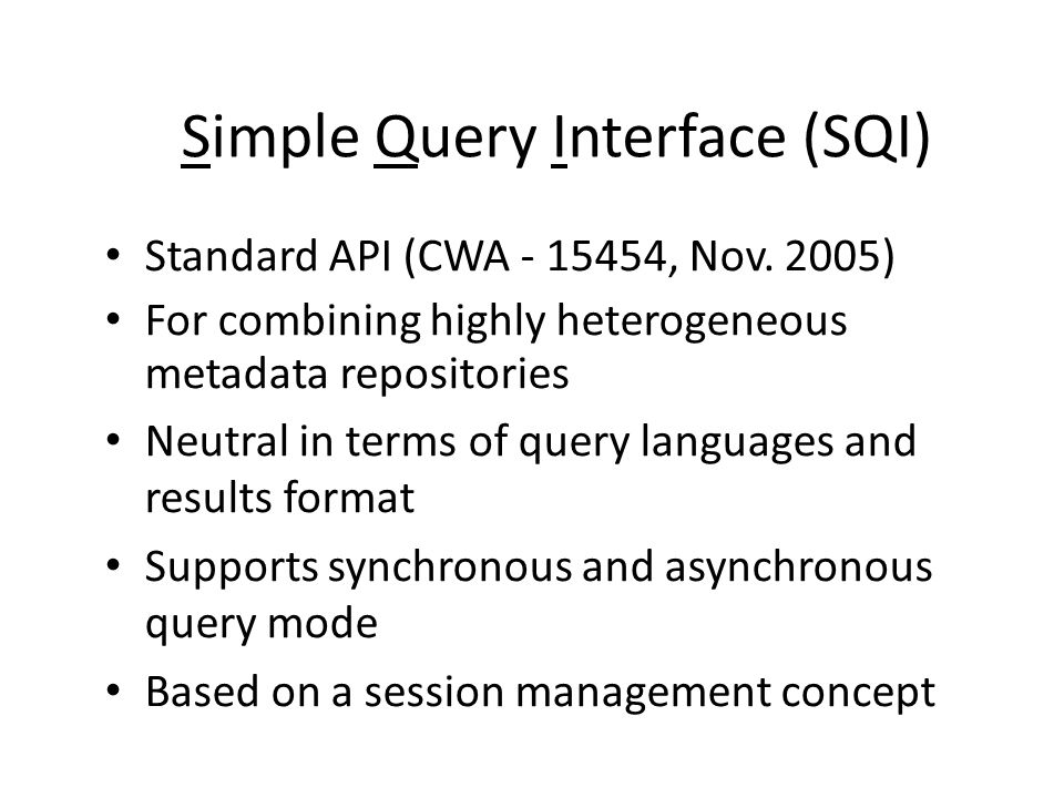 Simple Query Interface (SQI) Standard API (CWA - 15454, Nov. 2005) For combining highly heterogeneous metadata repositories Neutral in terms of query