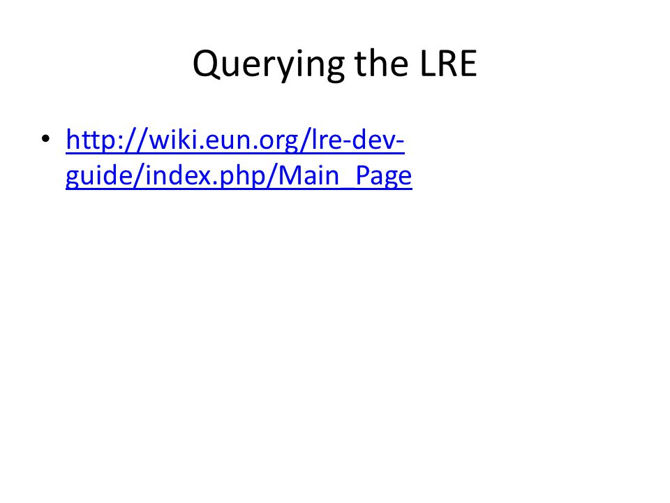 Querying the LRE http://wiki.eun.org/lre-dev- guide/index.php/Main_Page http://wiki.eun.org/lre-dev- guide/index.php/Main_Page