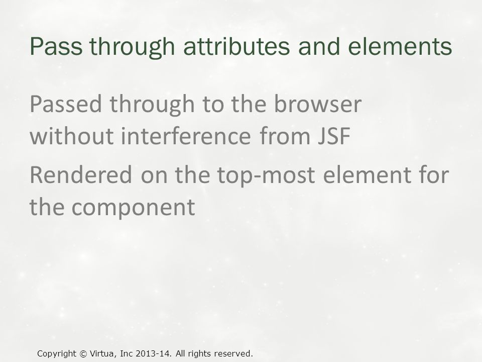 Pass through attributes and elements Passed through to the browser without interference from JSF Rendered on the top-most element for the component Copyright © Virtua, Inc 2013-14.