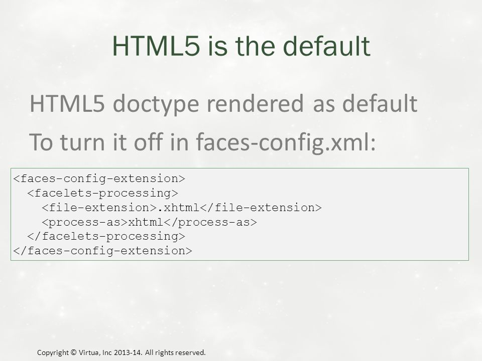 HTML5 is the default HTML5 doctype rendered as default To turn it off in faces-config.xml: Copyright © Virtua, Inc 2013-14.