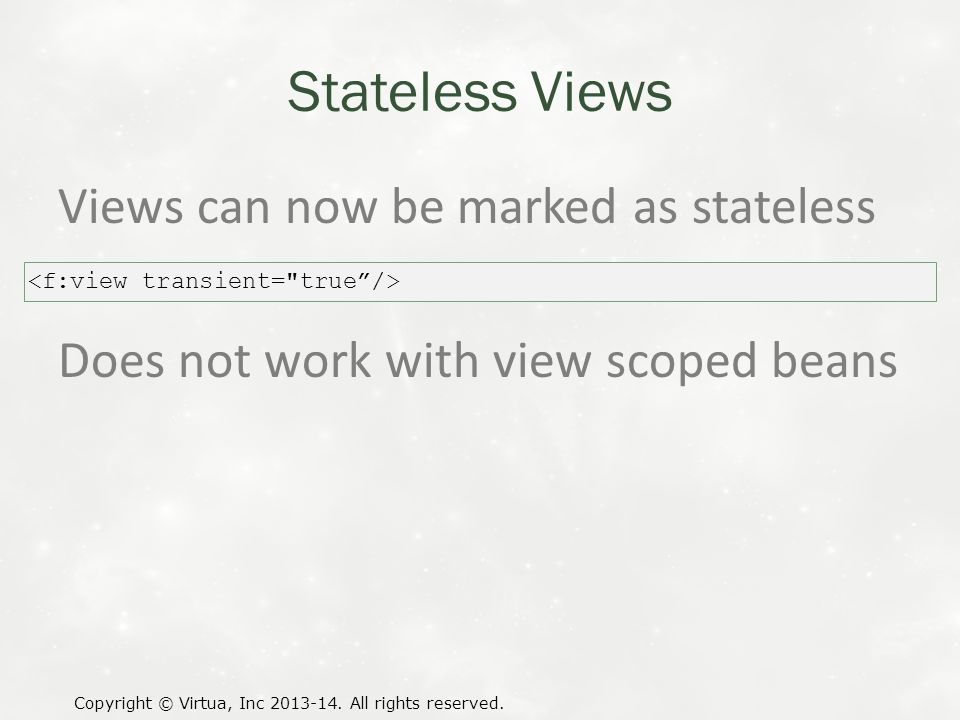 Stateless Views Views can now be marked as stateless Does not work with view scoped beans Copyright © Virtua, Inc 2013-14.