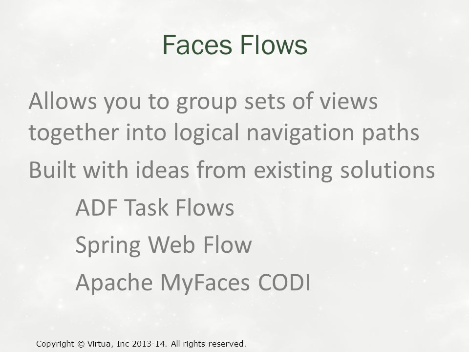 Faces Flows Allows you to group sets of views together into logical navigation paths Built with ideas from existing solutions ADF Task Flows Spring Web Flow Apache MyFaces CODI Copyright © Virtua, Inc 2013-14.