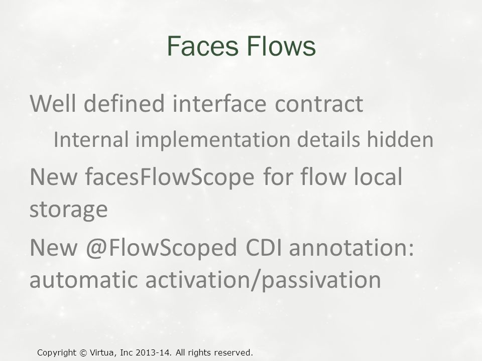 Faces Flows Well defined interface contract Internal implementation details hidden New facesFlowScope for flow local storage New @FlowScoped CDI annotation: automatic activation/passivation Copyright © Virtua, Inc 2013-14.