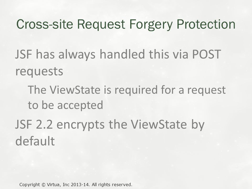 Cross-site Request Forgery Protection JSF has always handled this via POST requests The ViewState is required for a request to be accepted JSF 2.2 encrypts the ViewState by default Copyright © Virtua, Inc 2013-14.