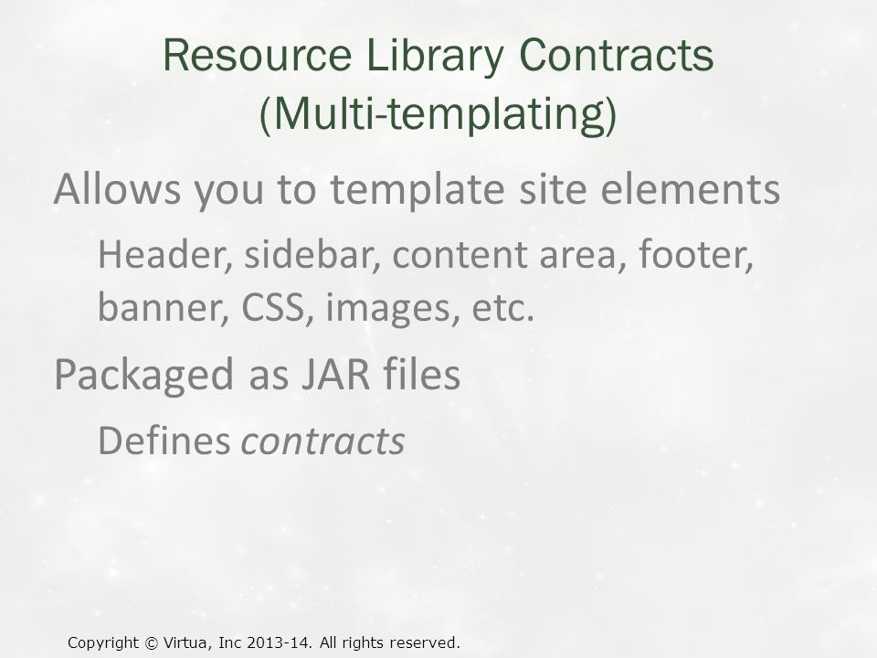 Resource Library Contracts (Multi-templating) Allows you to template site elements Header, sidebar, content area, footer, banner, CSS, images, etc.