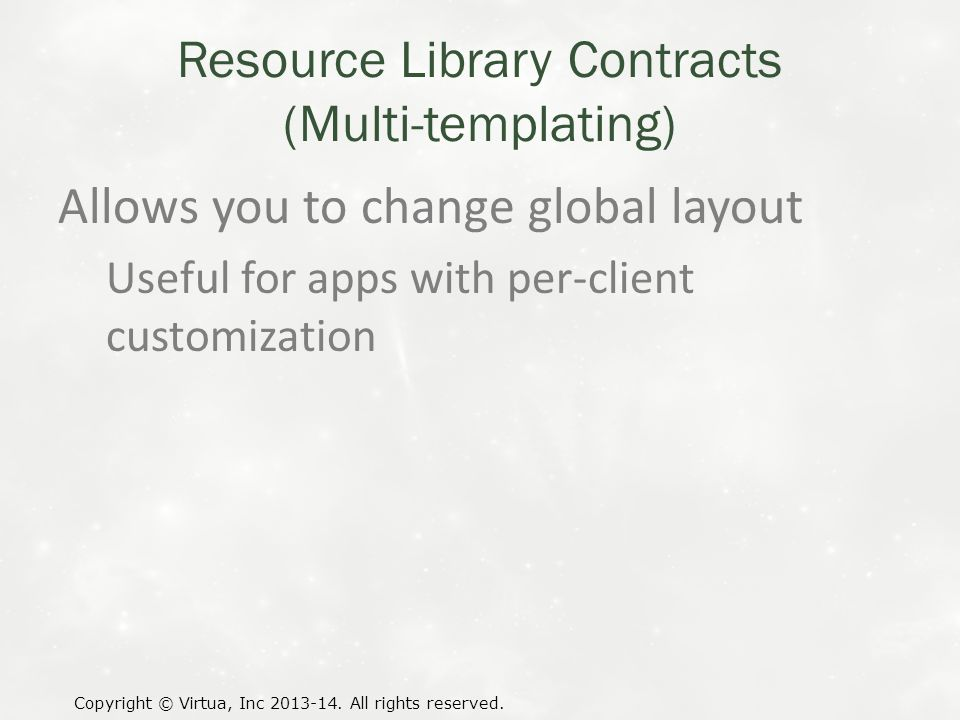 Resource Library Contracts (Multi-templating) Allows you to change global layout Useful for apps with per-client customization Copyright © Virtua, Inc 2013-14.