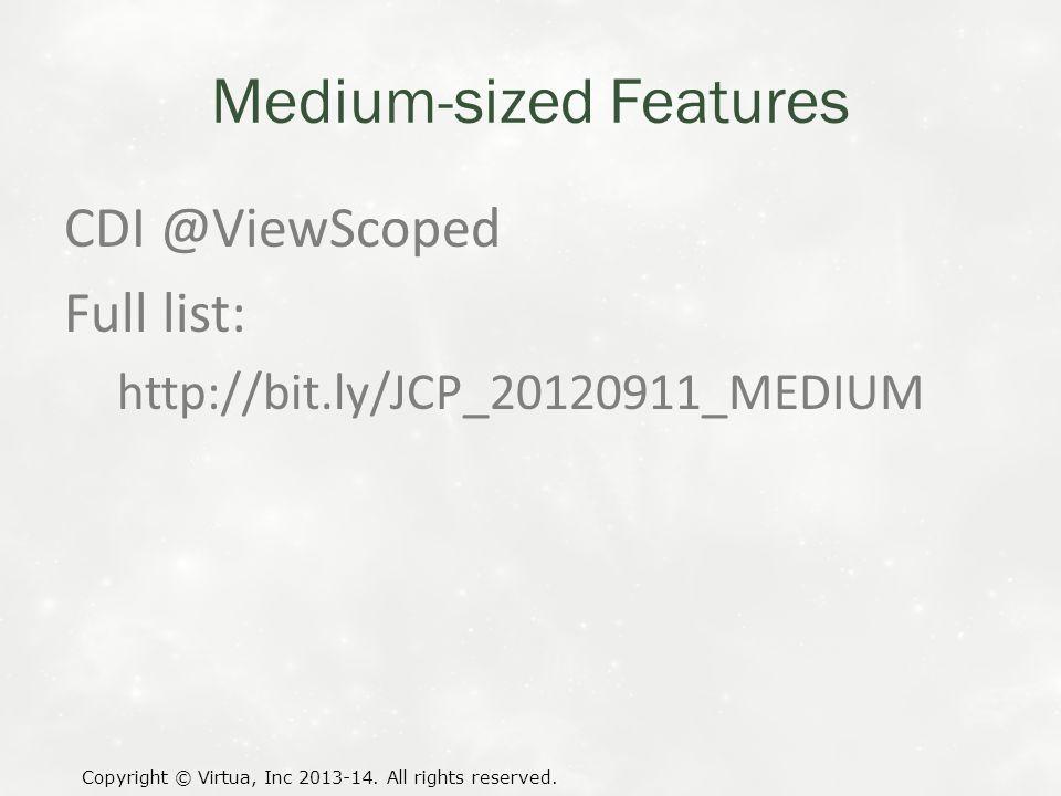 Medium-sized Features CDI @ViewScoped Full list: http://bit.ly/JCP_20120911_MEDIUM Copyright © Virtua, Inc 2013-14. All rights reserved.