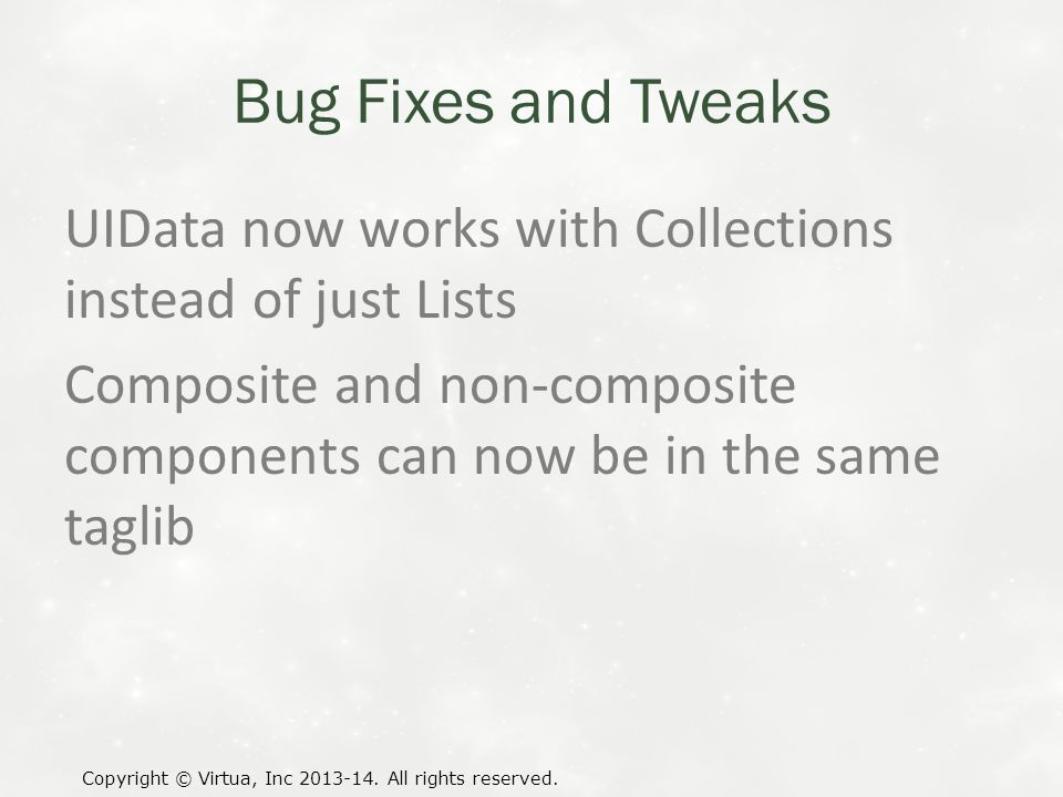 Bug Fixes and Tweaks UIData now works with Collections instead of just Lists Composite and non-composite components can now be in the same taglib Copyright © Virtua, Inc 2013-14.