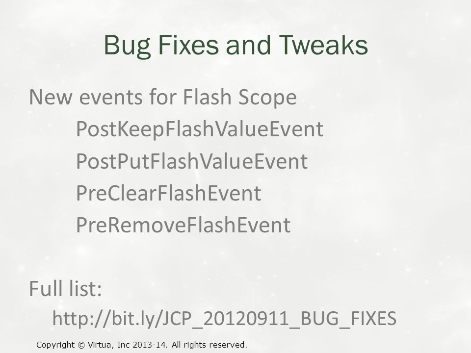 Bug Fixes and Tweaks New events for Flash Scope PostKeepFlashValueEvent PostPutFlashValueEvent PreClearFlashEvent PreRemoveFlashEvent Full list: http://bit.ly/JCP_20120911_BUG_FIXES Copyright © Virtua, Inc 2013-14.