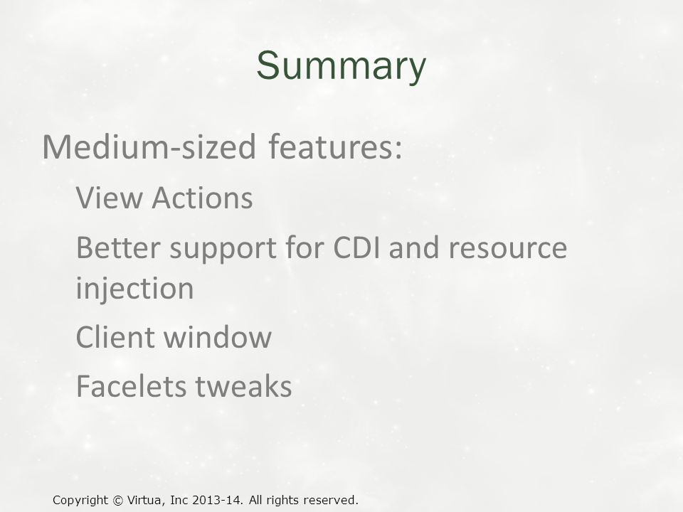 Summary Medium-sized features: View Actions Better support for CDI and resource injection Client window Facelets tweaks Copyright © Virtua, Inc 2013-14.