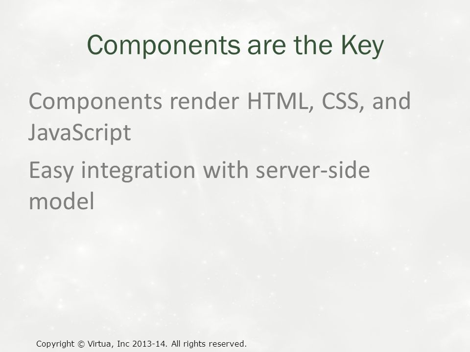 Components are the Key Components render HTML, CSS, and JavaScript Easy integration with server-side model Copyright © Virtua, Inc 2013-14.
