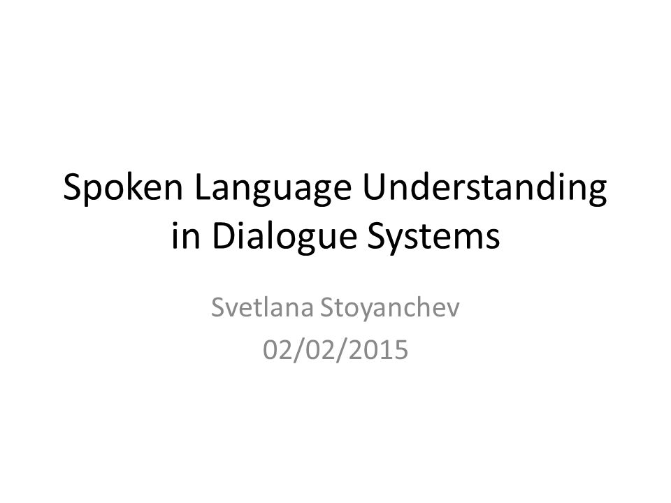 Spoken Language Understanding in Dialogue Systems Svetlana Stoyanchev 02/02/2015