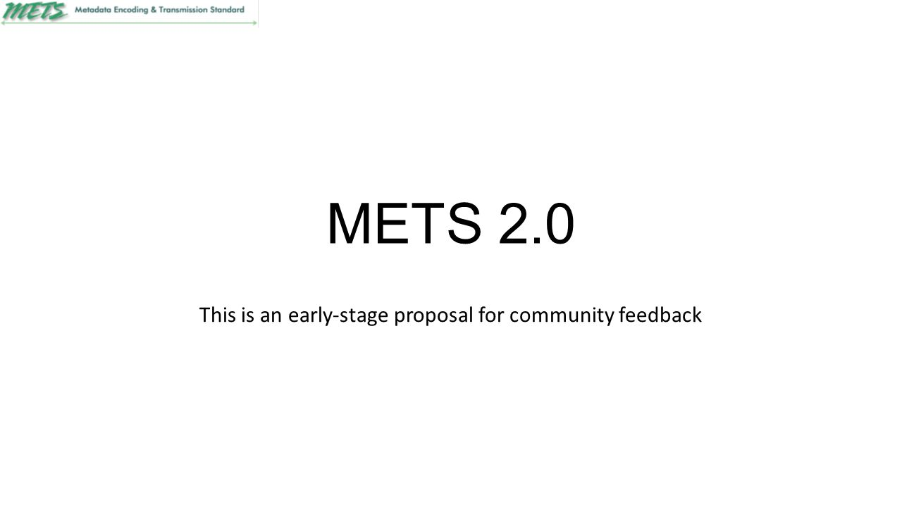 METS 2.0 This is an early-stage proposal for community feedback