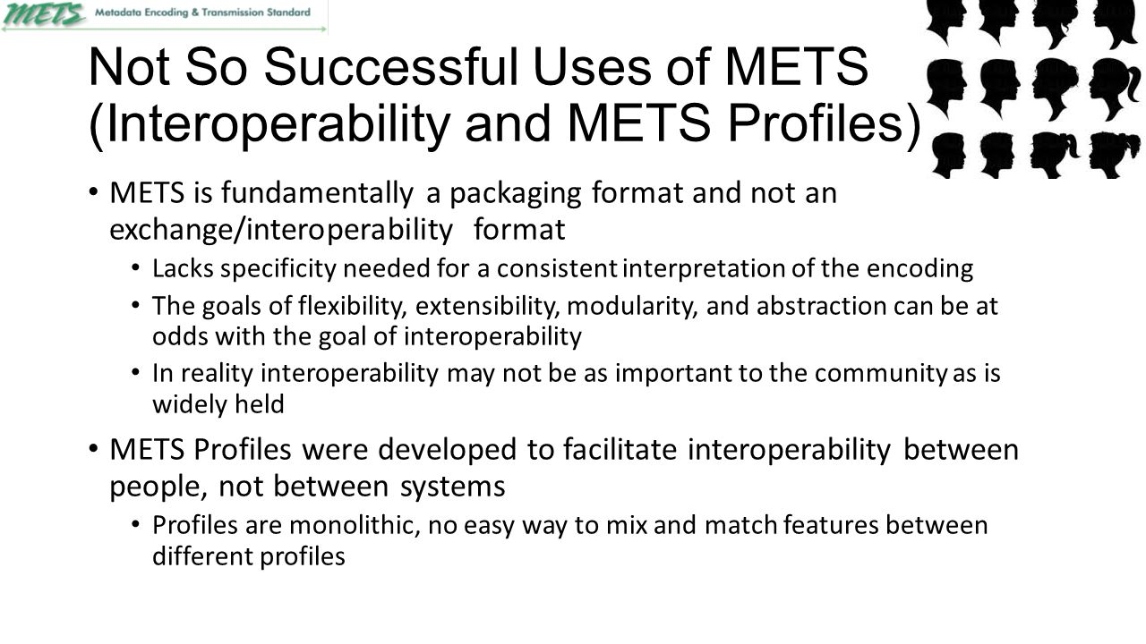 Not So Successful Uses of METS (Interoperability and METS Profiles) METS is fundamentally a packaging format and not an exchange/interoperability format Lacks specificity needed for a consistent interpretation of the encoding The goals of flexibility, extensibility, modularity, and abstraction can be at odds with the goal of interoperability In reality interoperability may not be as important to the community as is widely held METS Profiles were developed to facilitate interoperability between people, not between systems Profiles are monolithic, no easy way to mix and match features between different profiles