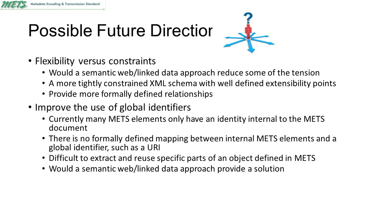 Possible Future Directions Flexibility versus constraints Would a semantic web/linked data approach reduce some of the tension A more tightly constrained XML schema with well defined extensibility points Provide more formally defined relationships Improve the use of global identifiers Currently many METS elements only have an identity internal to the METS document There is no formally defined mapping between internal METS elements and a global identifier, such as a URI Difficult to extract and reuse specific parts of an object defined in METS Would a semantic web/linked data approach provide a solution
