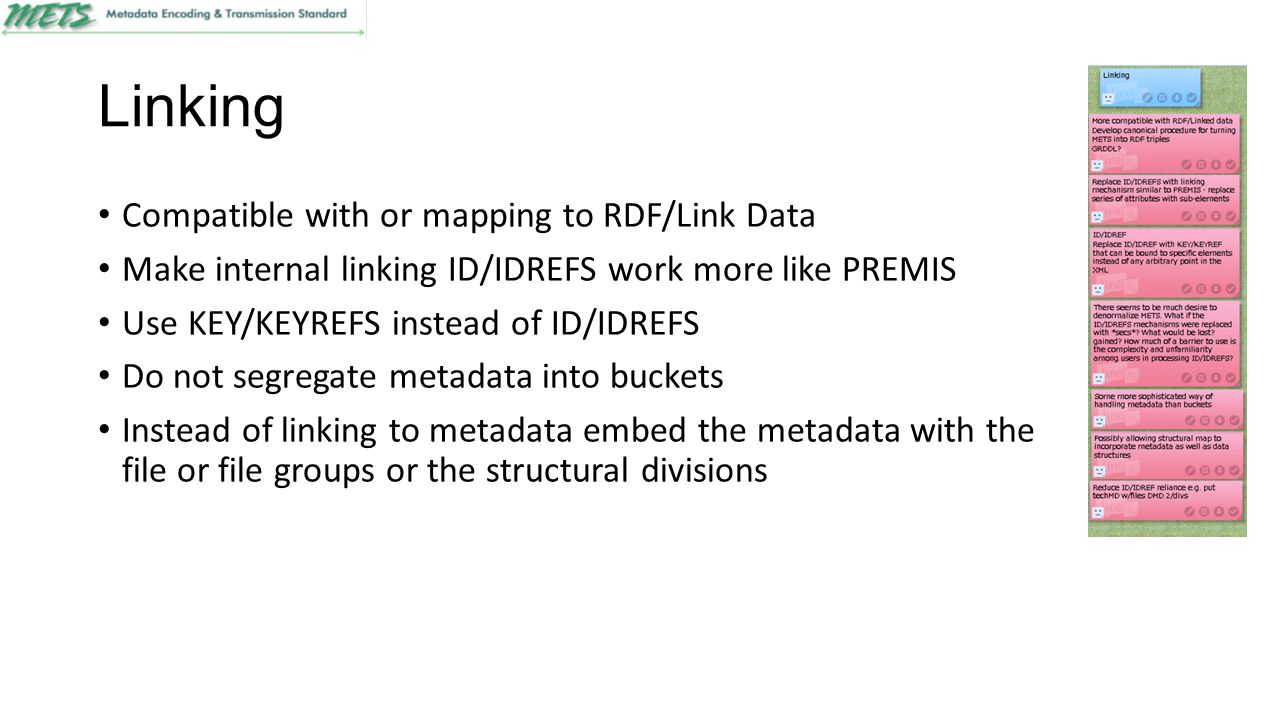 Linking Compatible with or mapping to RDF/Link Data Make internal linking ID/IDREFS work more like PREMIS Use KEY/KEYREFS instead of ID/IDREFS Do not segregate metadata into buckets Instead of linking to metadata embed the metadata with the file or file groups or the structural divisions