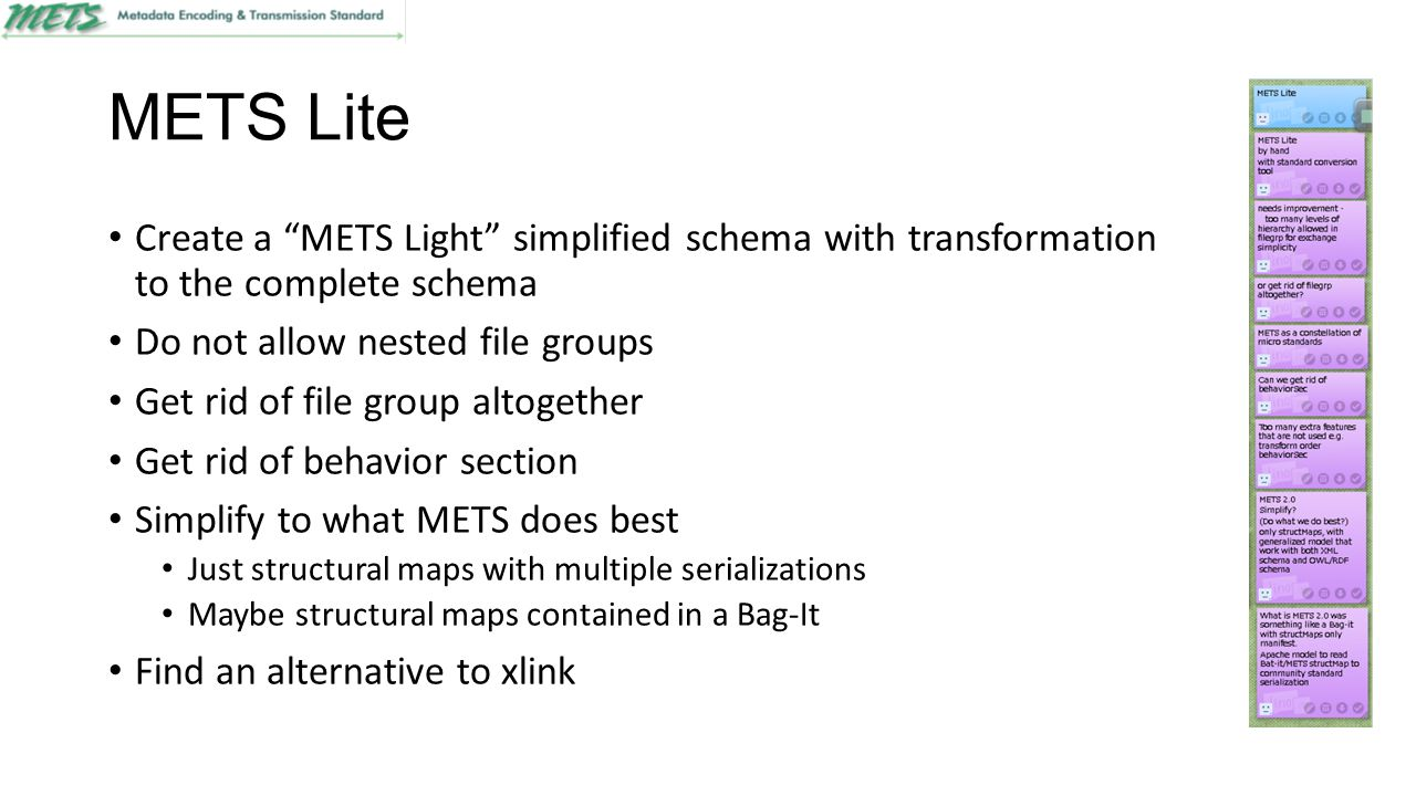 METS Lite Create a METS Light simplified schema with transformation to the complete schema Do not allow nested file groups Get rid of file group altogether Get rid of behavior section Simplify to what METS does best Just structural maps with multiple serializations Maybe structural maps contained in a Bag-It Find an alternative to xlink