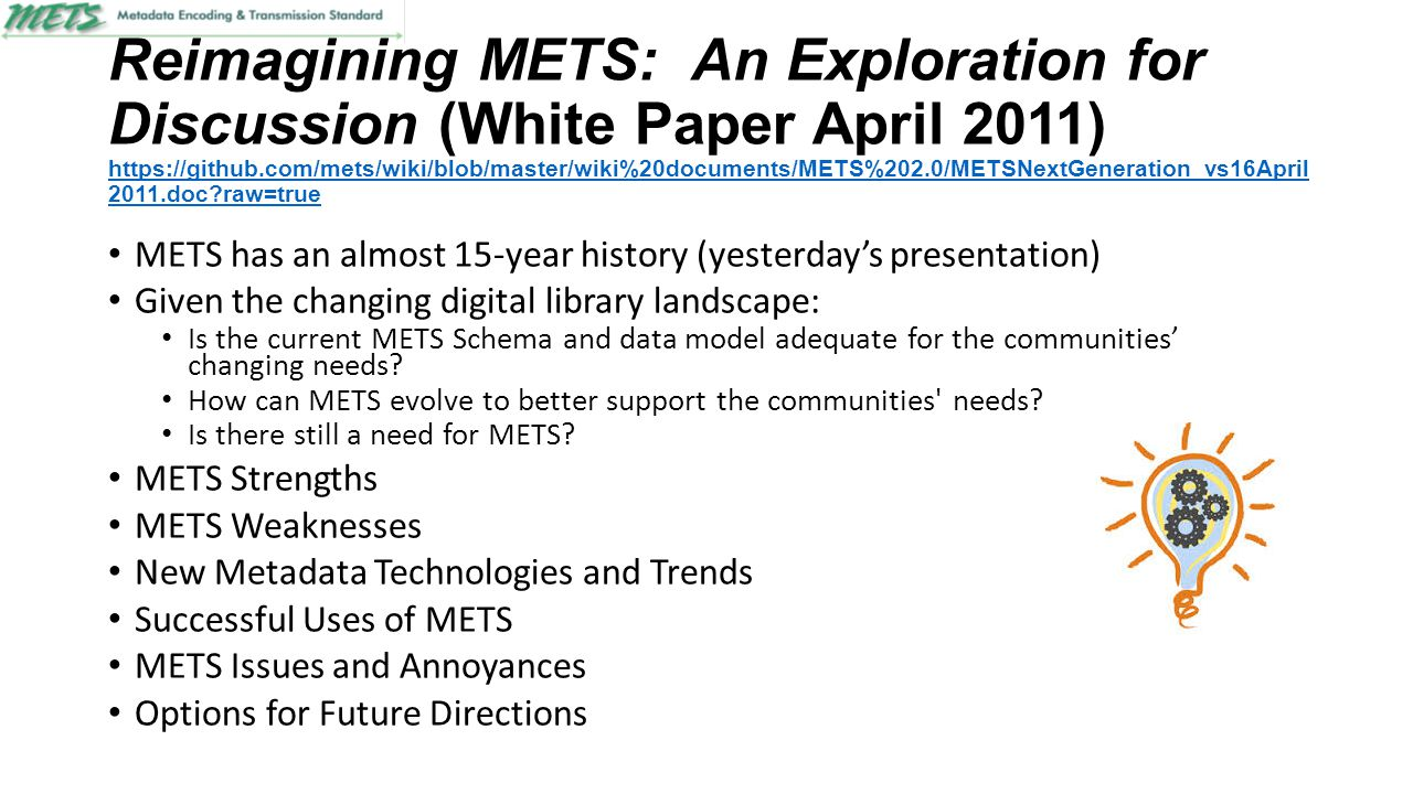 Reimagining METS: An Exploration for Discussion (White Paper April 2011) https://github.com/mets/wiki/blob/master/wiki%20documents/METS%202.0/METSNextGeneration_vs16April 2011.doc?raw=true https://github.com/mets/wiki/blob/master/wiki%20documents/METS%202.0/METSNextGeneration_vs16April 2011.doc?raw=true METS has an almost 15-year history (yesterday's presentation) Given the changing digital library landscape: Is the current METS Schema and data model adequate for the communities' changing needs.