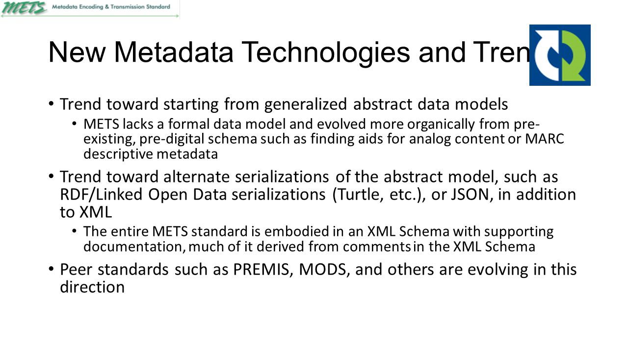 New Metadata Technologies and Trends Trend toward starting from generalized abstract data models METS lacks a formal data model and evolved more organ