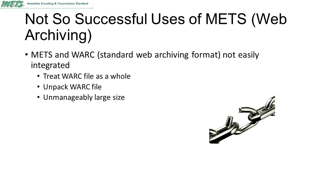 Not So Successful Uses of METS (Metadata Sections) Segregating metadata into specialized containers Not always clear were certain metadata should reside Overlap between embedded schema Creates discrepancies between different profiles
