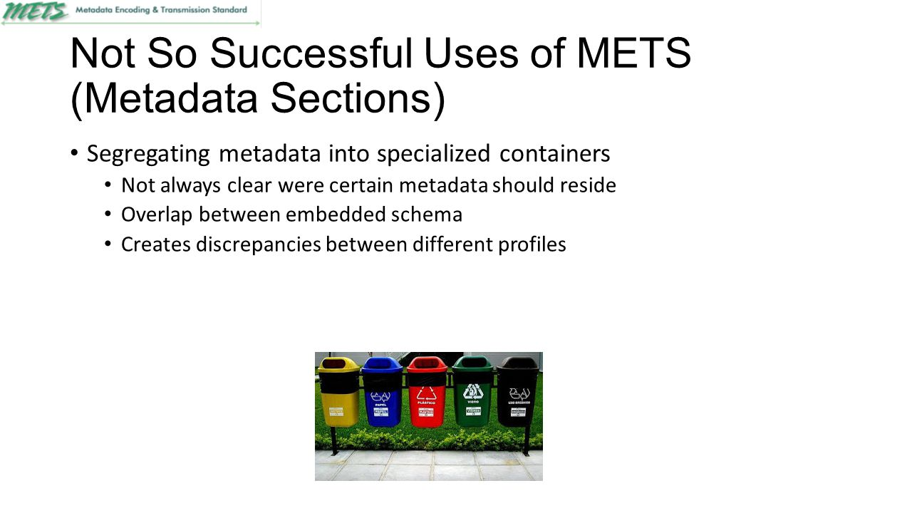 Not So Successful Uses of METS (Metadata Sections) Segregating metadata into specialized containers Not always clear were certain metadata should resi