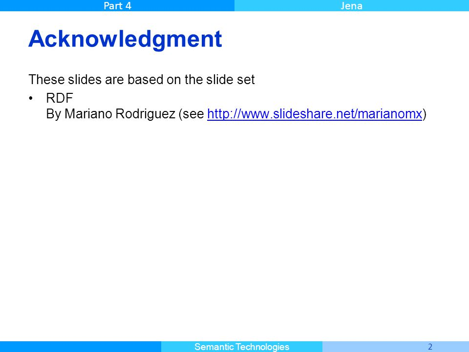 Master Informatique 2 Semantic Technologies Part 4Jena Acknowledgment These slides are based on the slide set RDF By Mariano Rodriguez (see http://www.slideshare.net/marianomx)http://www.slideshare.net/marianomx